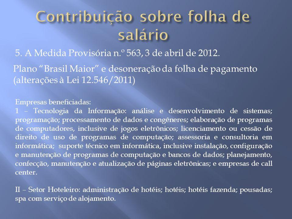 """5. A Medida Provisória n.º 563, 3 de abril de 2012. Plano """"Brasil Maior"""" e desoneração da folha de pagamento (alterações à Lei 12.546/2011) Empresas b"""