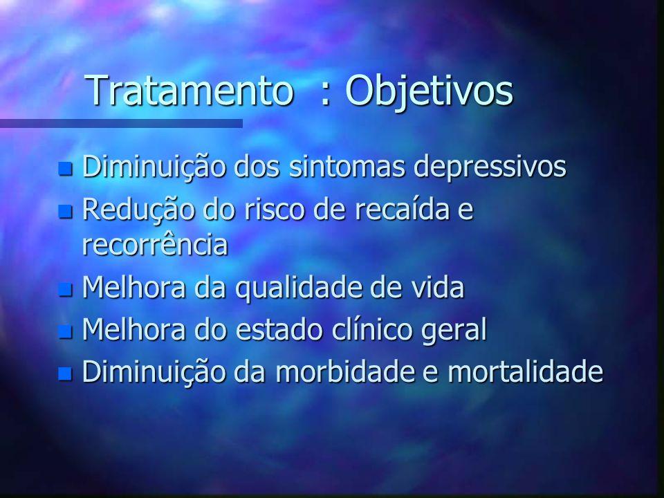 Tratamento : Objetivos n Diminuição dos sintomas depressivos n Redução do risco de recaída e recorrência n Melhora da qualidade de vida n Melhora do estado clínico geral n Diminuição da morbidade e mortalidade