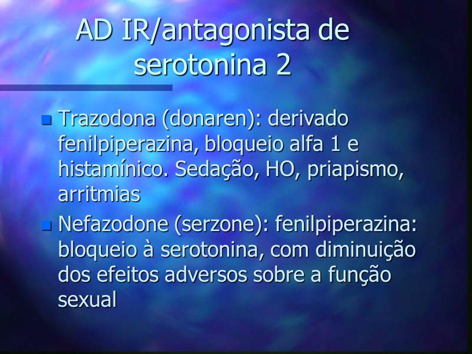 AD IR/antagonista de serotonina 2 n Trazodona (donaren): derivado fenilpiperazina, bloqueio alfa 1 e histamínico.