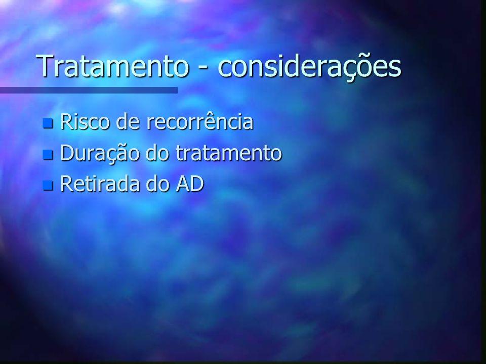 Tratamento - considerações n Risco de recorrência n Duração do tratamento n Retirada do AD