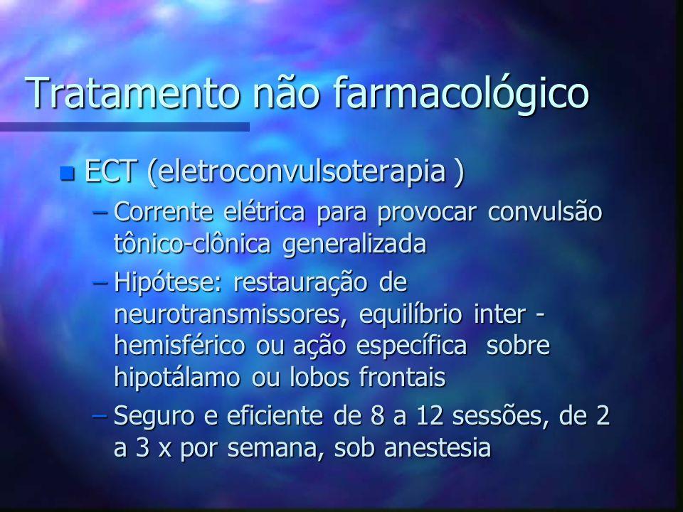 Tratamento não farmacológico n ECT (eletroconvulsoterapia ) –Corrente elétrica para provocar convulsão tônico-clônica generalizada –Hipótese: restauração de neurotransmissores, equilíbrio inter - hemisférico ou ação específica sobre hipotálamo ou lobos frontais –Seguro e eficiente de 8 a 12 sessões, de 2 a 3 x por semana, sob anestesia