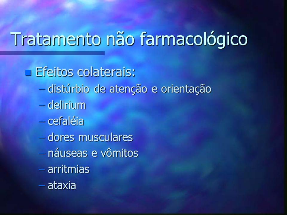 Tratamento não farmacológico n Efeitos colaterais: –distúrbio de atenção e orientação –delirium –cefaléia –dores musculares –náuseas e vômitos –arritmias –ataxia