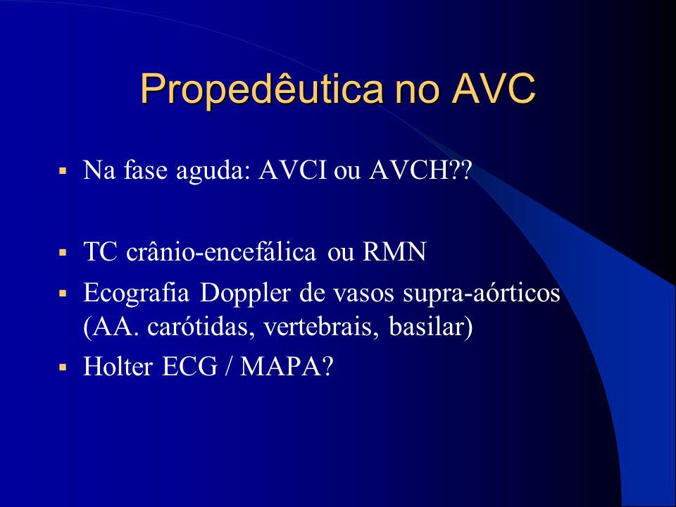 Propedêutica no AVC  Na fase aguda: AVCI ou AVCH??  TC crânio-encefálica ou RMN  Ecografia Doppler de vasos supra-aórticos (AA. carótidas, vertebra
