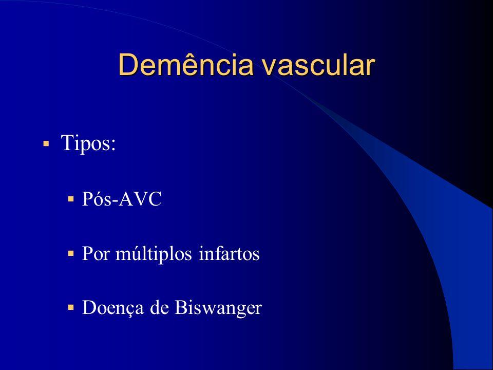 Demência vascular  Tipos:  Pós-AVC  Por múltiplos infartos  Doença de Biswanger