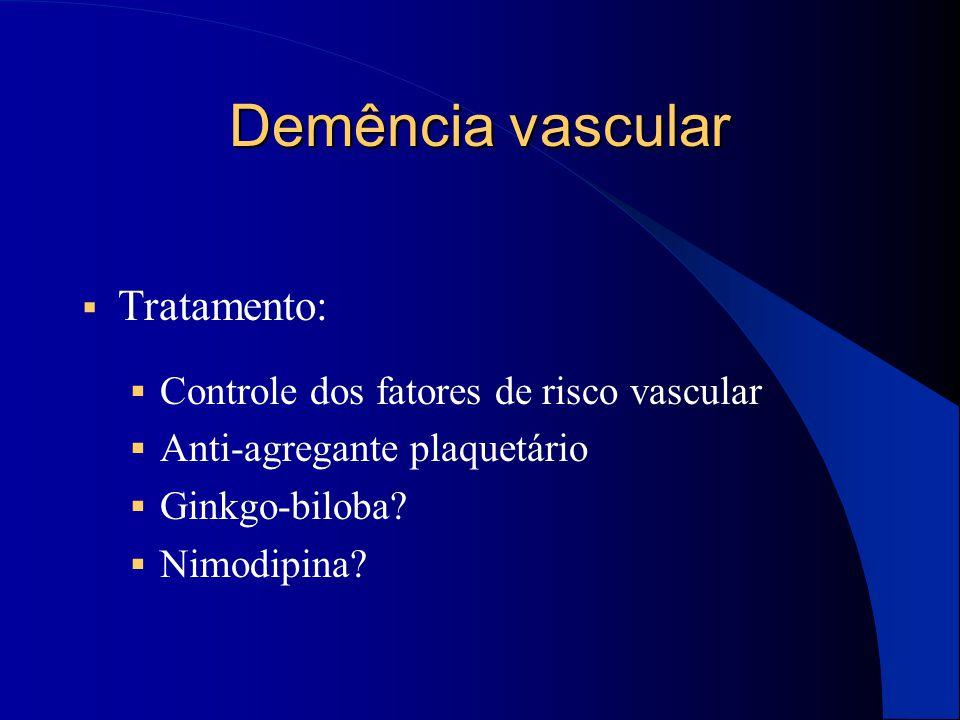 Demência vascular  Tratamento:  Controle dos fatores de risco vascular  Anti-agregante plaquetário  Ginkgo-biloba?  Nimodipina?