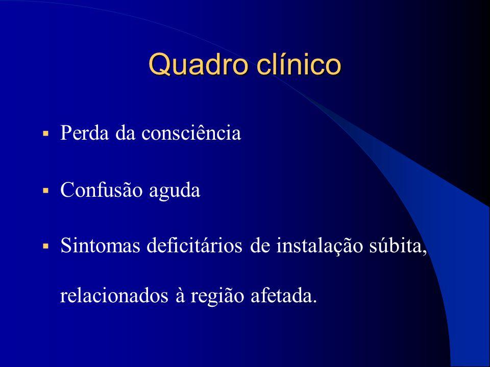 Quadro clínico  Perda da consciência  Confusão aguda  Sintomas deficitários de instalação súbita, relacionados à região afetada.