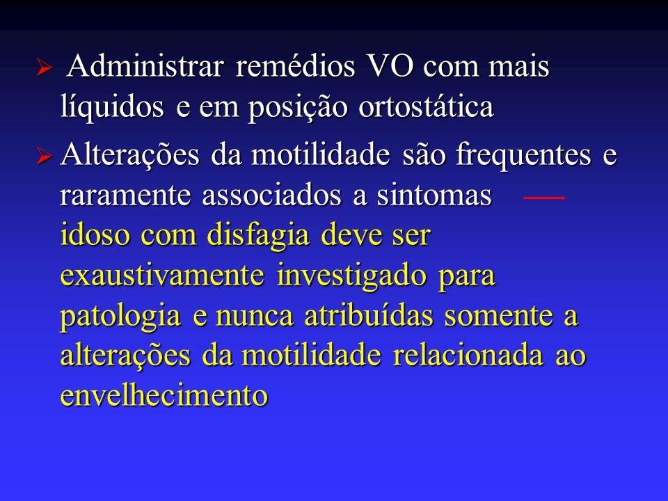  Administrar remédios VO com mais líquidos e em posição ortostática  Alterações da motilidade são frequentes e raramente associados a sintomas idoso