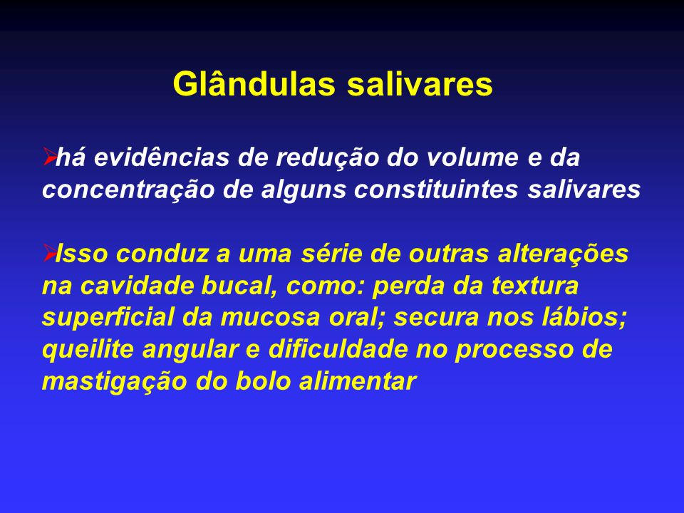 Glândulas salivares  há evidências de redução do volume e da concentração de alguns constituintes salivares  Isso conduz a uma série de outras alter