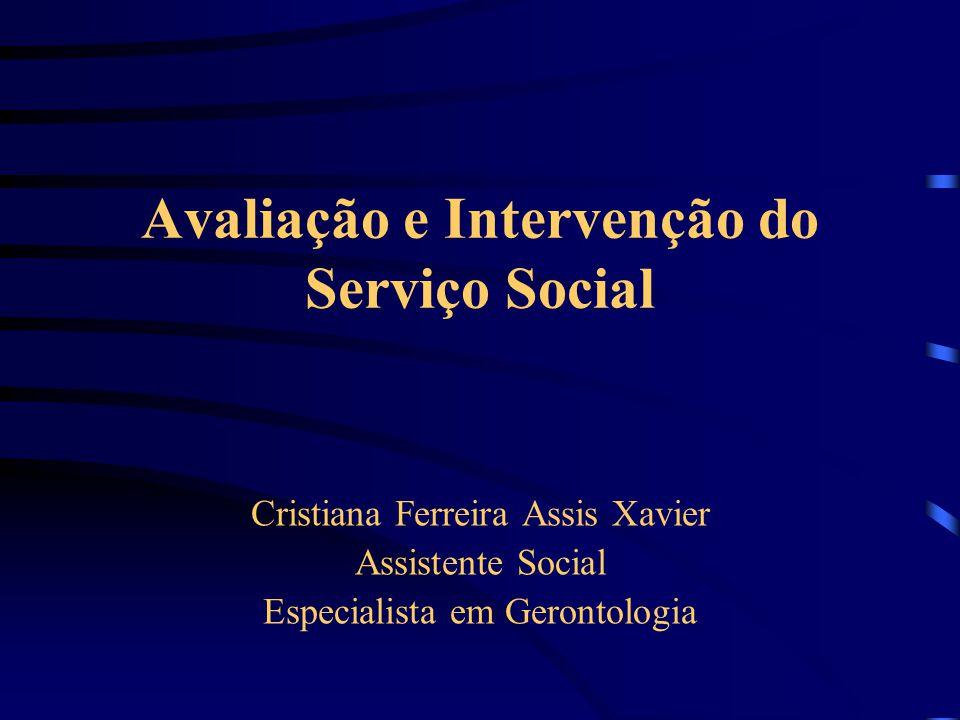 Avaliação e Intervenção do Serviço Social Cristiana Ferreira Assis Xavier Assistente Social Especialista em Gerontologia
