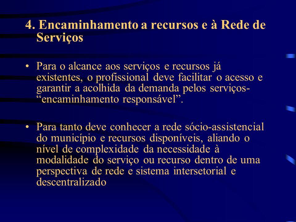 4. Encaminhamento a recursos e à Rede de Serviços Para o alcance aos serviços e recursos já existentes, o profissional deve facilitar o acesso e garan