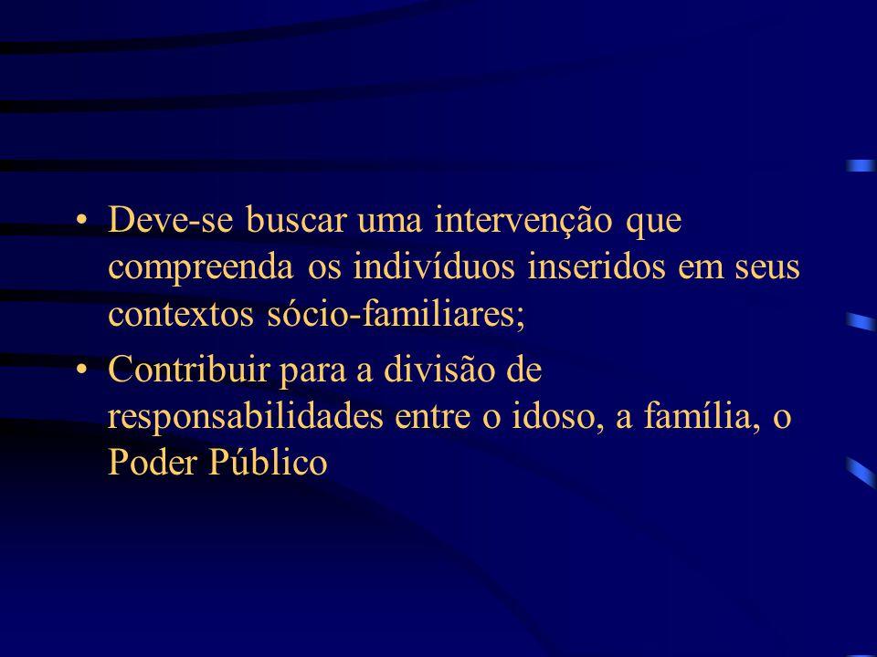 Deve-se buscar uma intervenção que compreenda os indivíduos inseridos em seus contextos sócio-familiares; Contribuir para a divisão de responsabilidades entre o idoso, a família, o Poder Público