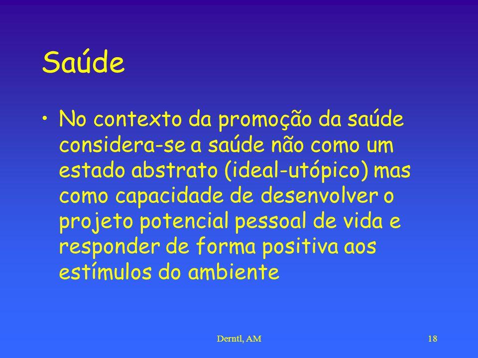 Derntl, AM18 Saúde No contexto da promoção da saúde considera-se a saúde não como um estado abstrato (ideal-utópico) mas como capacidade de desenvolve