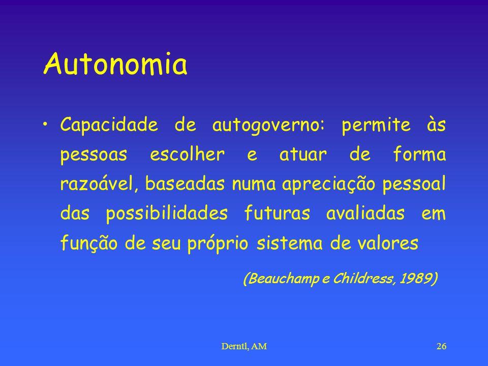 Derntl, AM26 Autonomia Capacidade de autogoverno: permite às pessoas escolher e atuar de forma razoável, baseadas numa apreciação pessoal das possibilidades futuras avaliadas em função de seu próprio sistema de valores (Beauchamp e Childress, 1989)