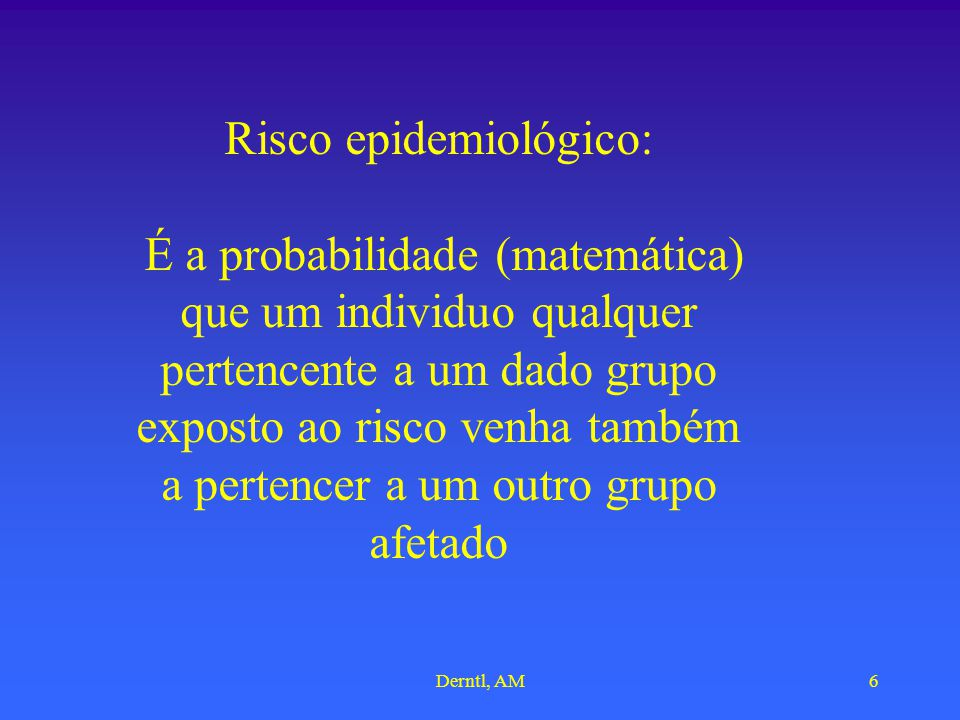 Derntl, AM6 Risco epidemiológico: É a probabilidade (matemática) que um individuo qualquer pertencente a um dado grupo exposto ao risco venha também a pertencer a um outro grupo afetado