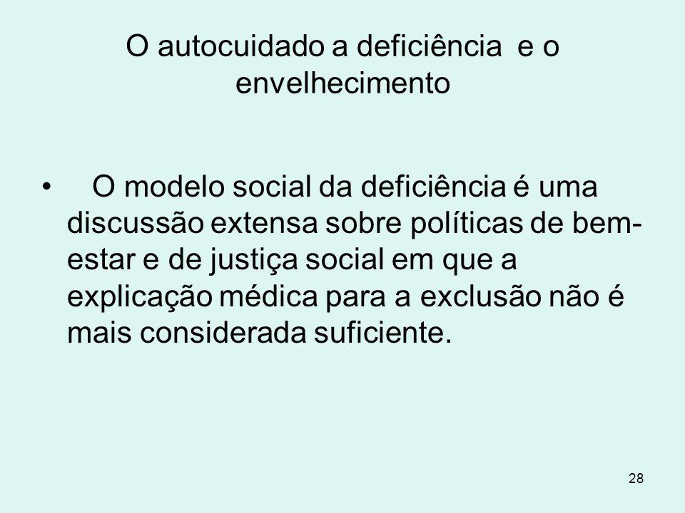 28 O autocuidado a deficiência e o envelhecimento O modelo social da deficiência é uma discussão extensa sobre políticas de bem- estar e de justiça so