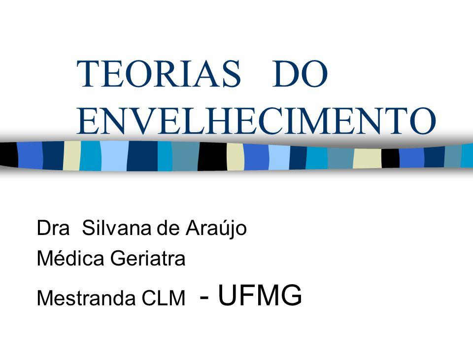 TEORIAS DO ENVELHECIMENTO Dra Silvana de Araújo Médica Geriatra Mestranda CLM - UFMG