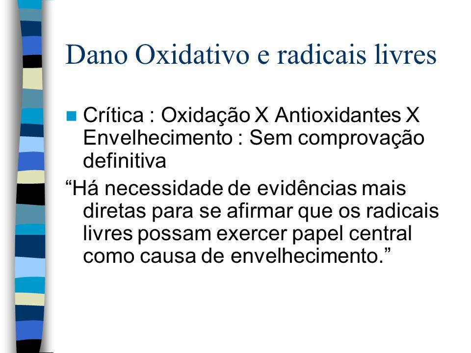 Dano Oxidativo e radicais livres Crítica : Oxidação X Antioxidantes X Envelhecimento : Sem comprovação definitiva Há necessidade de evidências mais diretas para se afirmar que os radicais livres possam exercer papel central como causa de envelhecimento.