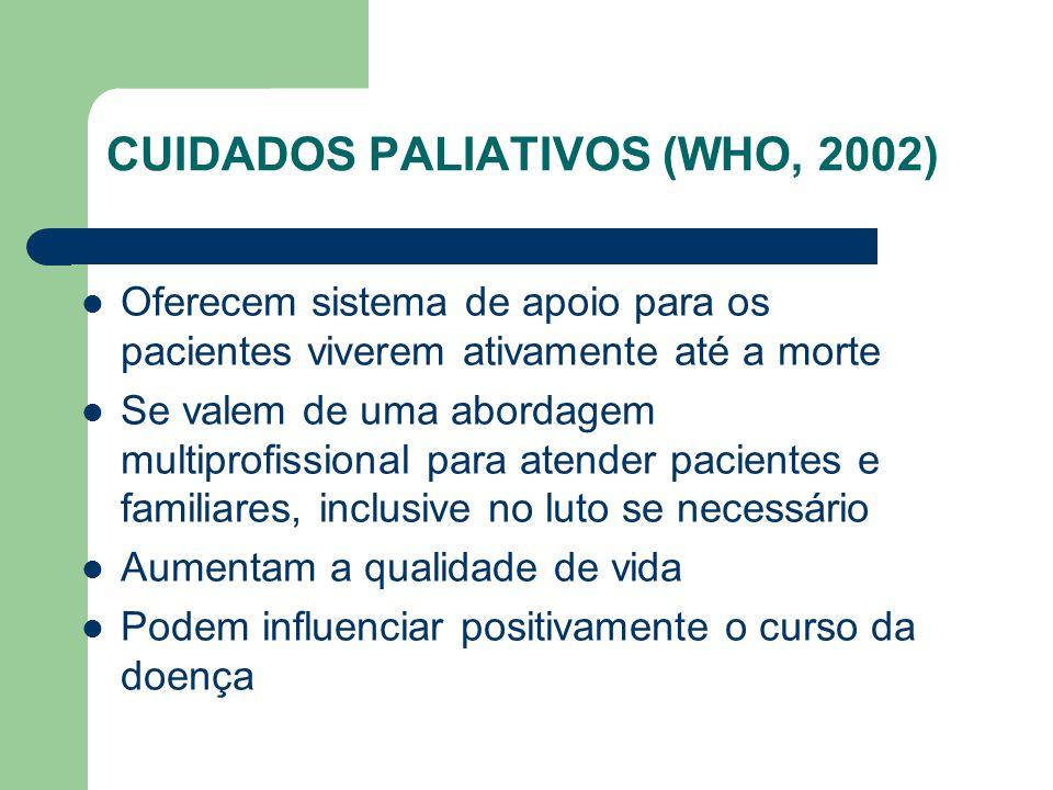 CUIDADOS PALIATIVOS (WHO, 2002) Oferecem sistema de apoio para os pacientes viverem ativamente até a morte Se valem de uma abordagem multiprofissional para atender pacientes e familiares, inclusive no luto se necessário Aumentam a qualidade de vida Podem influenciar positivamente o curso da doença
