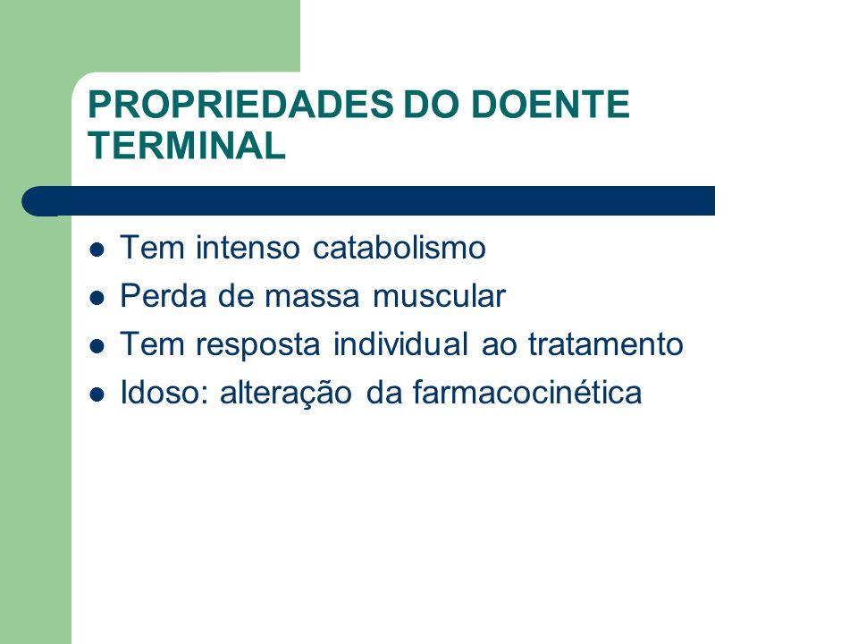 PROPRIEDADES DO DOENTE TERMINAL Tem intenso catabolismo Perda de massa muscular Tem resposta individual ao tratamento Idoso: alteração da farmacocinética