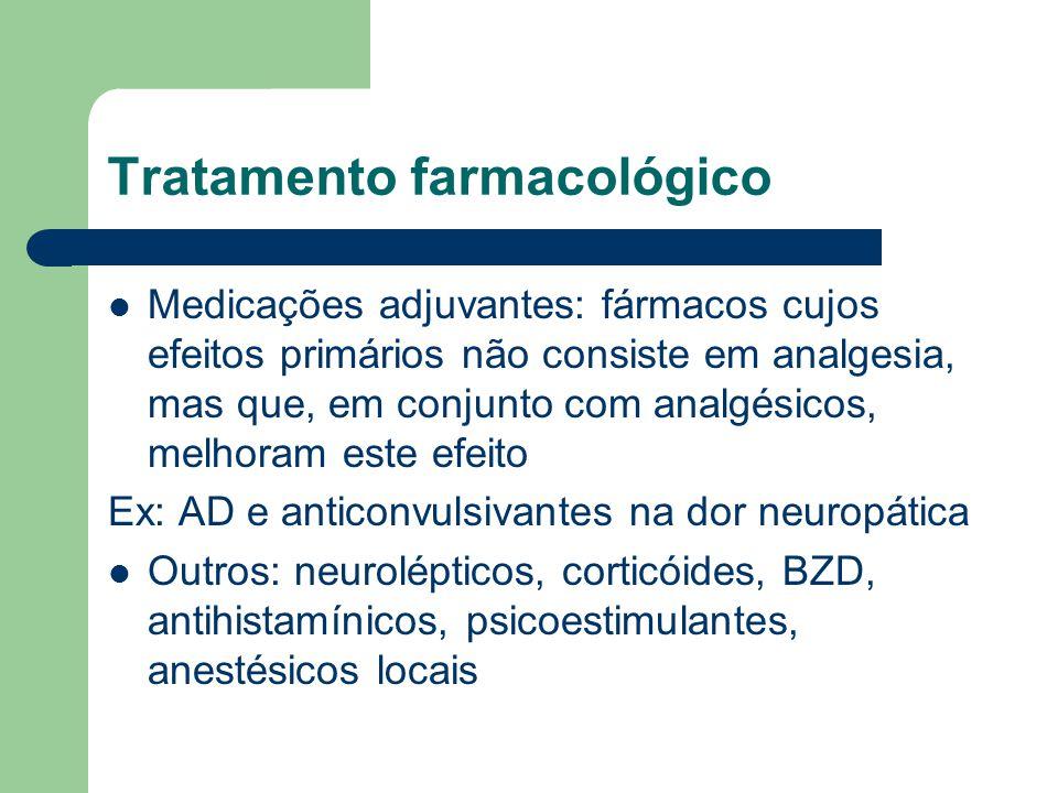 Tratamento farmacológico Medicações adjuvantes: fármacos cujos efeitos primários não consiste em analgesia, mas que, em conjunto com analgésicos, melhoram este efeito Ex: AD e anticonvulsivantes na dor neuropática Outros: neurolépticos, corticóides, BZD, antihistamínicos, psicoestimulantes, anestésicos locais