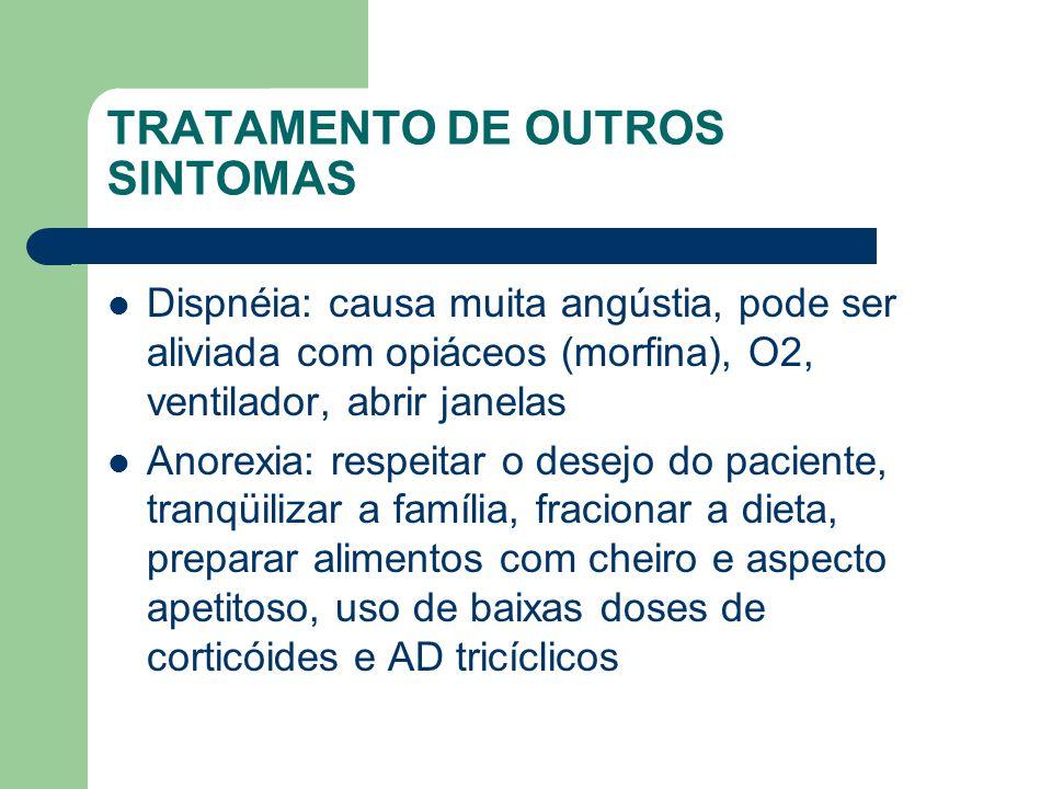 TRATAMENTO DE OUTROS SINTOMAS Dispnéia: causa muita angústia, pode ser aliviada com opiáceos (morfina), O2, ventilador, abrir janelas Anorexia: respeitar o desejo do paciente, tranqüilizar a família, fracionar a dieta, preparar alimentos com cheiro e aspecto apetitoso, uso de baixas doses de corticóides e AD tricíclicos
