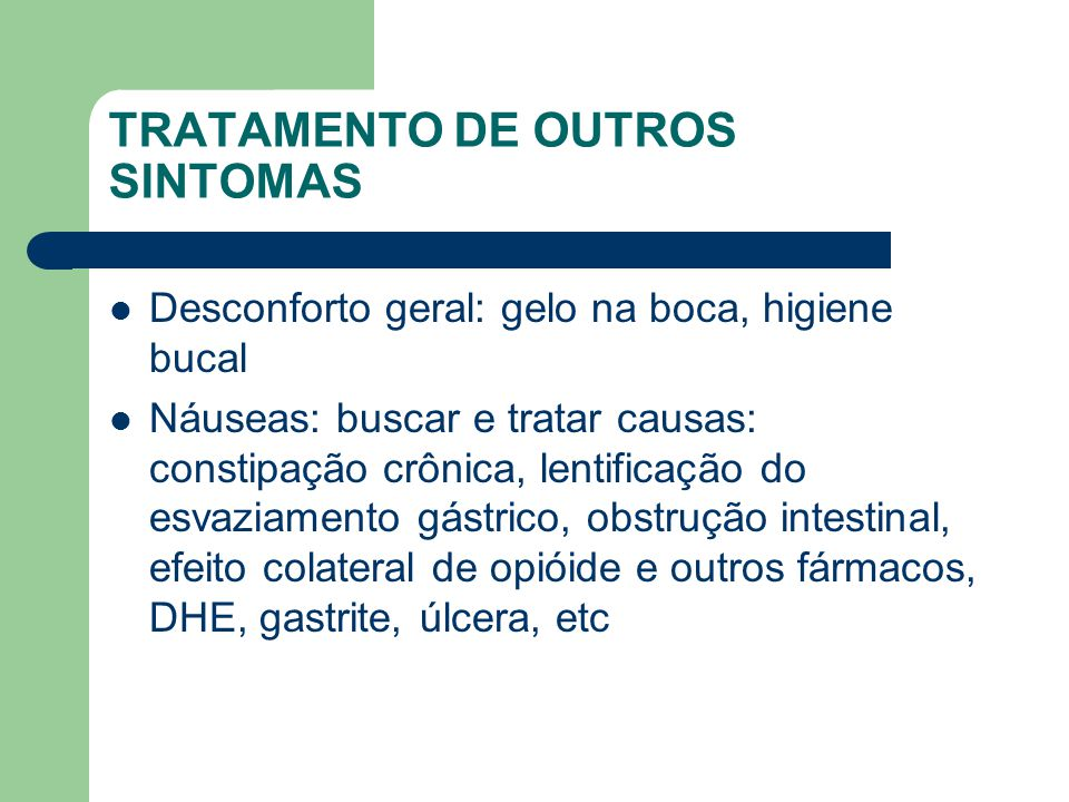 TRATAMENTO DE OUTROS SINTOMAS Desconforto geral: gelo na boca, higiene bucal Náuseas: buscar e tratar causas: constipação crônica, lentificação do esvaziamento gástrico, obstrução intestinal, efeito colateral de opióide e outros fármacos, DHE, gastrite, úlcera, etc