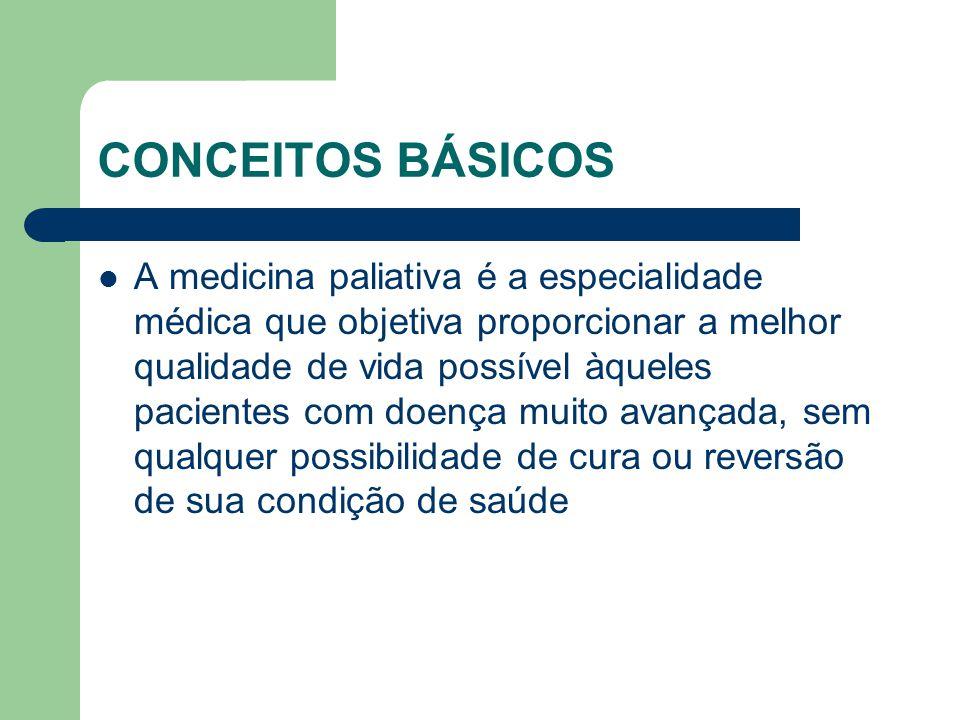 CONCEITOS BÁSICOS A medicina paliativa é a especialidade médica que objetiva proporcionar a melhor qualidade de vida possível àqueles pacientes com doença muito avançada, sem qualquer possibilidade de cura ou reversão de sua condição de saúde