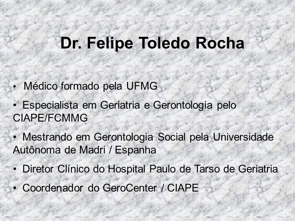 Dr. Felipe Toledo Rocha Médico formado pela UFMG Especialista em Geriatria e Gerontologia pelo CIAPE/FCMMG Mestrando em Gerontologia Social pela Unive