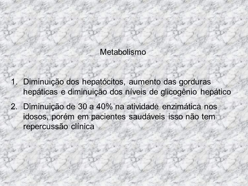 Metabolismo 1.Diminuição dos hepatócitos, aumento das gorduras hepáticas e diminuição dos níveis de glicogênio hepático 2.Diminuição de 30 a 40% na atividade enzimática nos idosos, porém em pacientes saudáveis isso não tem repercussão clínica