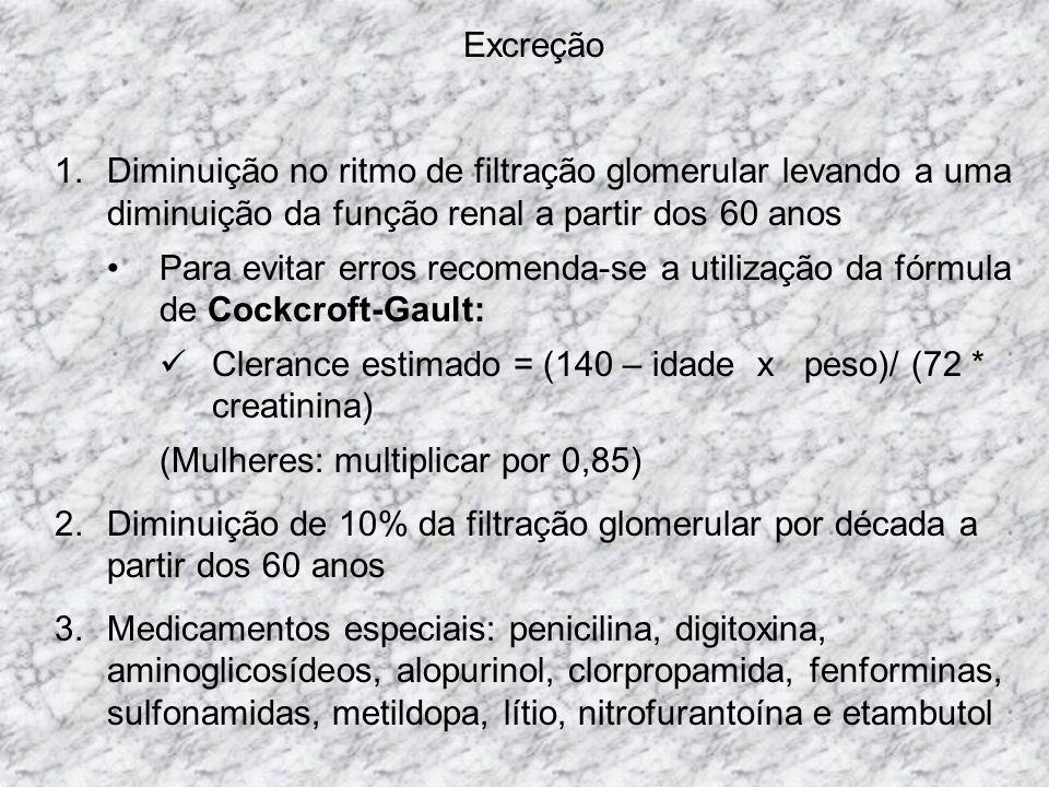 Excreção 1.Diminuição no ritmo de filtração glomerular levando a uma diminuição da função renal a partir dos 60 anos Para evitar erros recomenda-se a utilização da fórmula de Cockcroft-Gault: Clerance estimado = (140 – idade x peso)/ (72 * creatinina) (Mulheres: multiplicar por 0,85) 2.Diminuição de 10% da filtração glomerular por década a partir dos 60 anos 3.Medicamentos especiais: penicilina, digitoxina, aminoglicosídeos, alopurinol, clorpropamida, fenforminas, sulfonamidas, metildopa, lítio, nitrofurantoína e etambutol