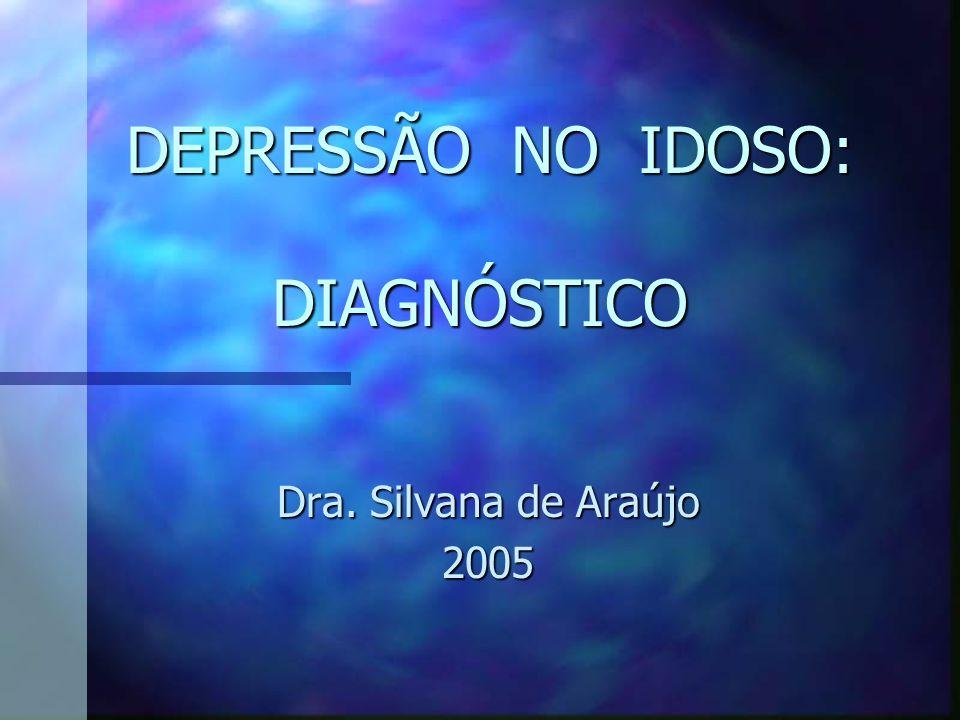DEPRESSÃO NO IDOSO: DIAGNÓSTICO DEPRESSÃO NO IDOSO: DIAGNÓSTICO Dra. Silvana de Araújo 2005