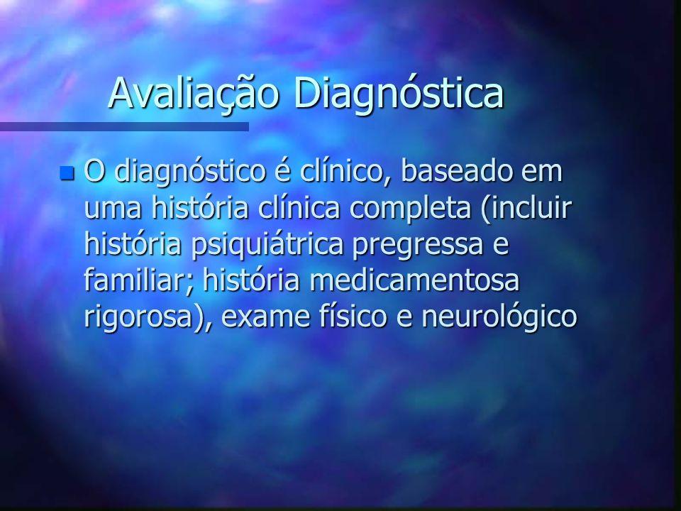 Avaliação Diagnóstica n O diagnóstico é clínico, baseado em uma história clínica completa (incluir história psiquiátrica pregressa e familiar; históri