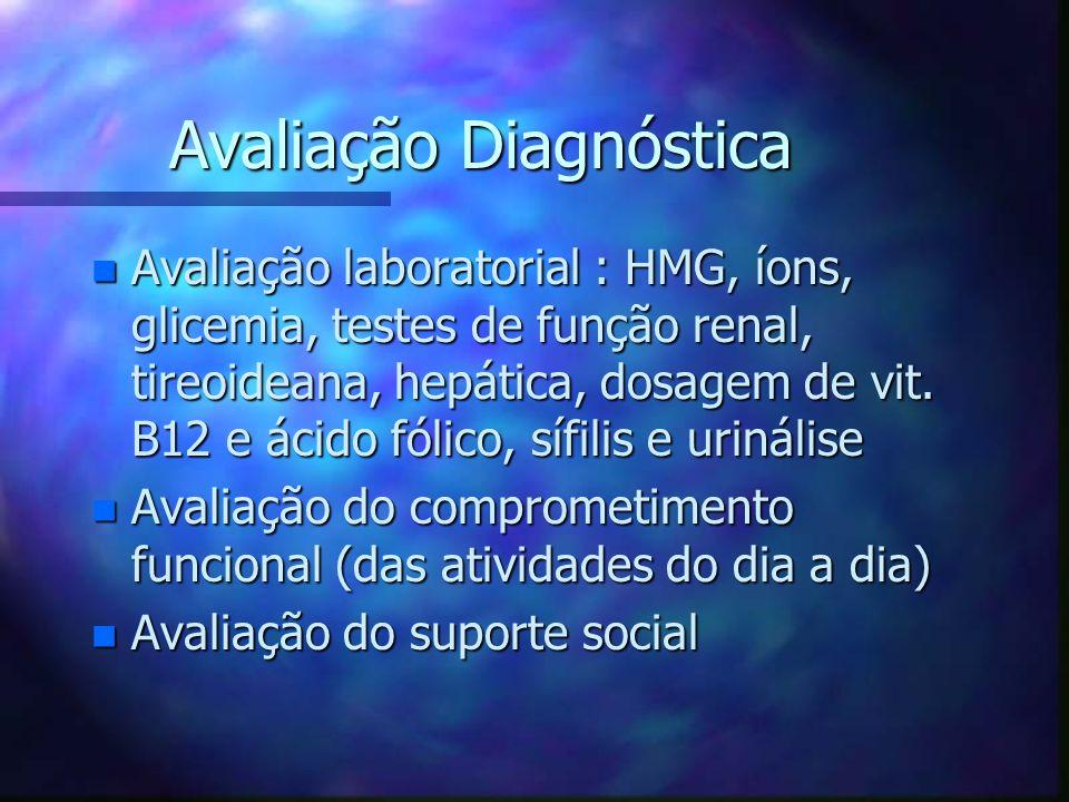 Avaliação Diagnóstica n Avaliação laboratorial : HMG, íons, glicemia, testes de função renal, tireoideana, hepática, dosagem de vit. B12 e ácido fólic
