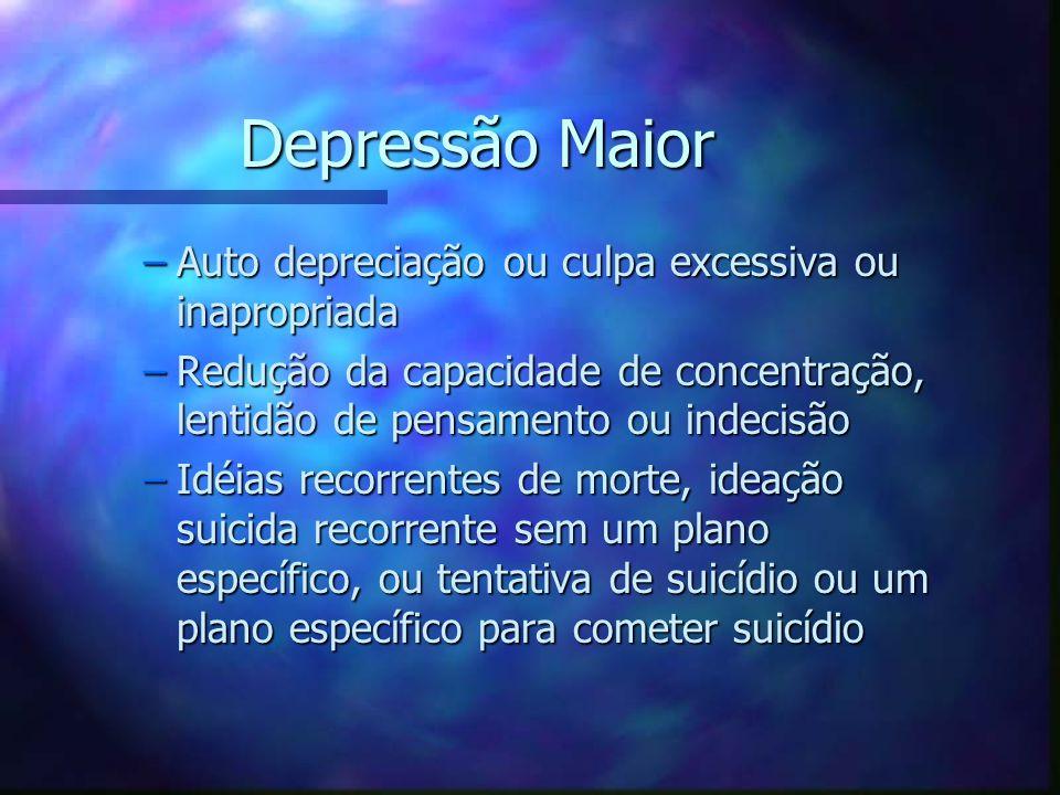 Depressão Maior –Auto depreciação ou culpa excessiva ou inapropriada –Redução da capacidade de concentração, lentidão de pensamento ou indecisão –Idéi