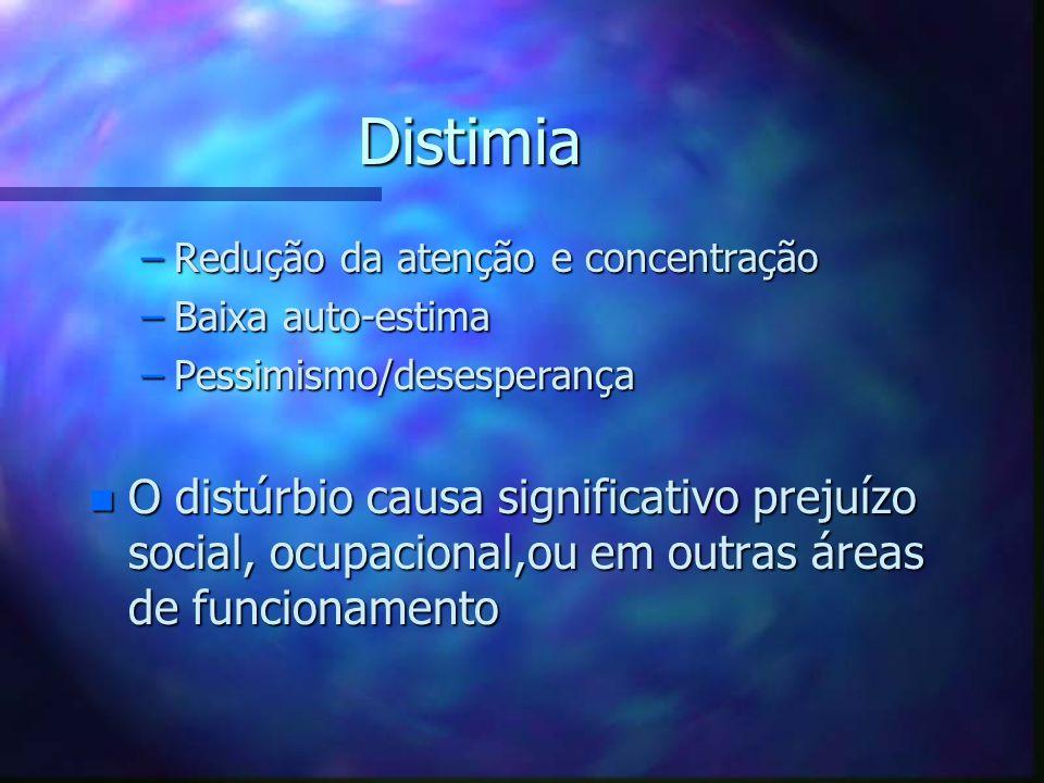Distimia –Redução da atenção e concentração –Baixa auto-estima –Pessimismo/desesperança n O distúrbio causa significativo prejuízo social, ocupacional