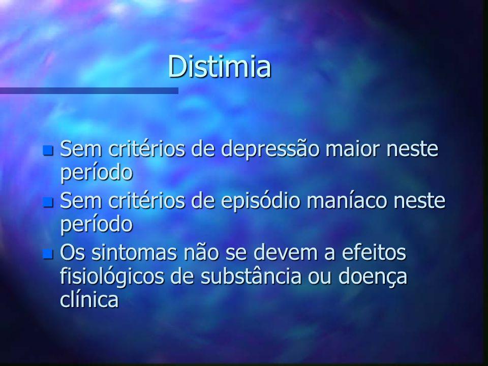 Distimia n Sem critérios de depressão maior neste período n Sem critérios de episódio maníaco neste período n Os sintomas não se devem a efeitos fisio