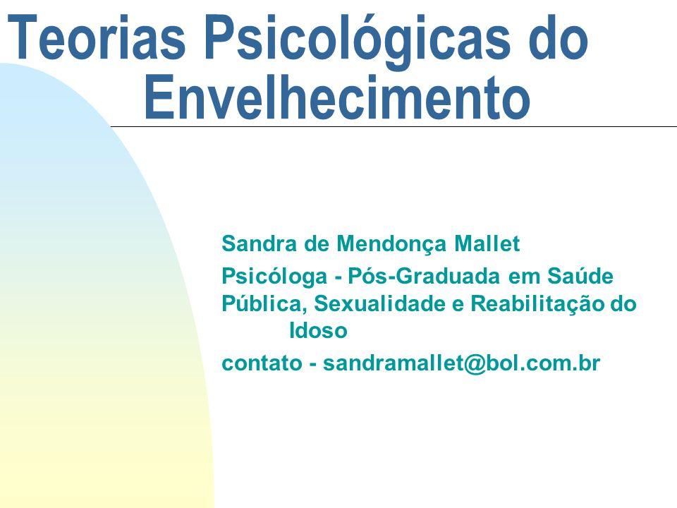 Teorias Psicológicas do Envelhecimento Sandra de Mendonça Mallet Psicóloga - Pós-Graduada em Saúde Pública, Sexualidade e Reabilitação do Idoso contato - sandramallet@bol.com.br