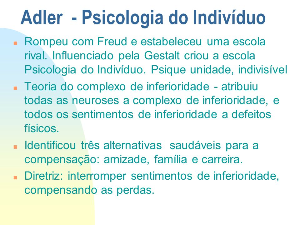 Adler - Psicologia do Indivíduo n Rompeu com Freud e estabeleceu uma escola rival. Influenciado pela Gestalt criou a escola Psicologia do Indivíduo. P