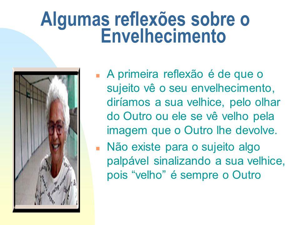 Algumas reflexões sobre o Envelhecimento n A primeira reflexão é de que o sujeito vê o seu envelhecimento, diríamos a sua velhice, pelo olhar do Outro ou ele se vê velho pela imagem que o Outro lhe devolve.