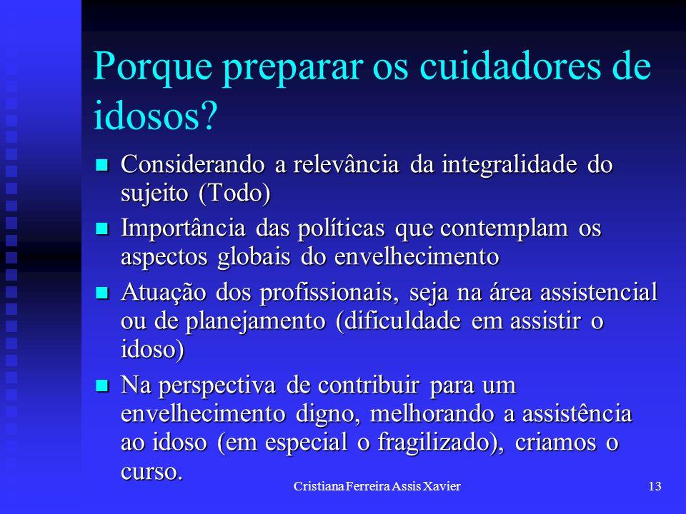 Cristiana Ferreira Assis Xavier13 Porque preparar os cuidadores de idosos? Considerando a relevância da integralidade do sujeito (Todo) Considerando a