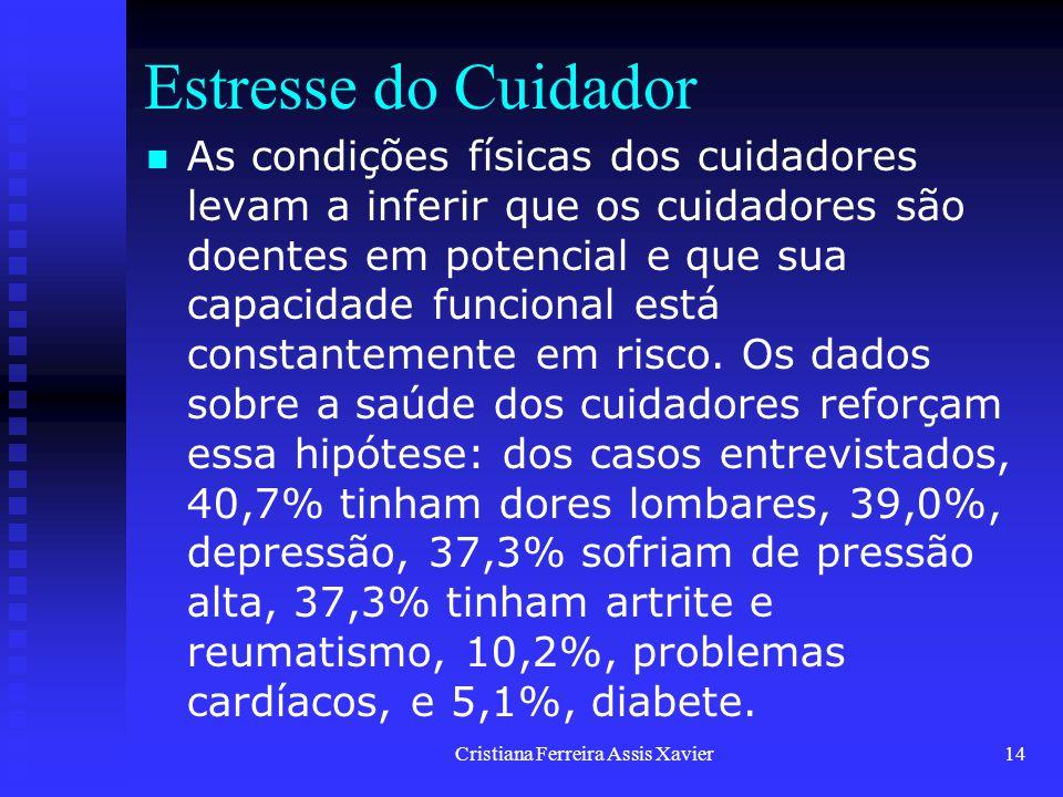 Cristiana Ferreira Assis Xavier14 Estresse do Cuidador As condições físicas dos cuidadores levam a inferir que os cuidadores são doentes em potencial