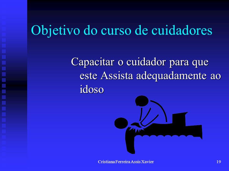 Cristiana Ferreira Assis Xavier19 Objetivo do curso de cuidadores Capacitar o cuidador para que este Assista adequadamente ao idoso