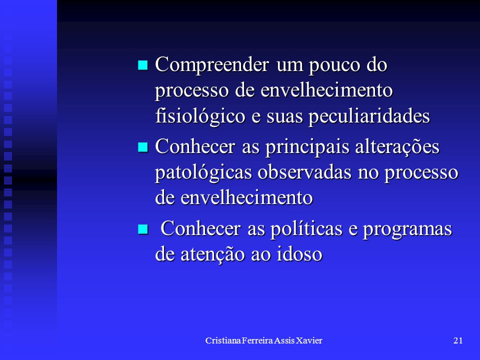Cristiana Ferreira Assis Xavier21 Compreender um pouco do processo de envelhecimento fisiológico e suas peculiaridades Compreender um pouco do process