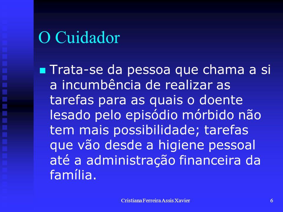Cristiana Ferreira Assis Xavier6 O Cuidador Trata-se da pessoa que chama a si a incumbência de realizar as tarefas para as quais o doente lesado pelo