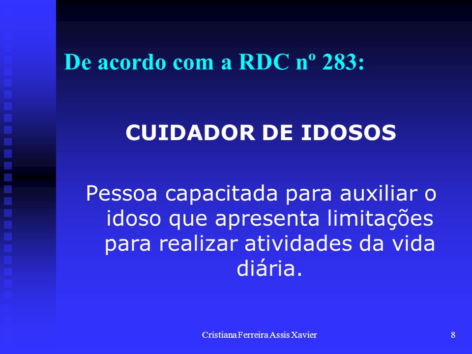 Cristiana Ferreira Assis Xavier8 De acordo com a RDC nº 283: CUIDADOR DE IDOSOS Pessoa capacitada para auxiliar o idoso que apresenta limitações para