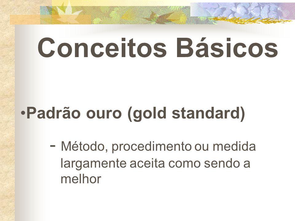 Conceitos Básicos Padrão ouro (gold standard) - Método, procedimento ou medida largamente aceita como sendo a melhor