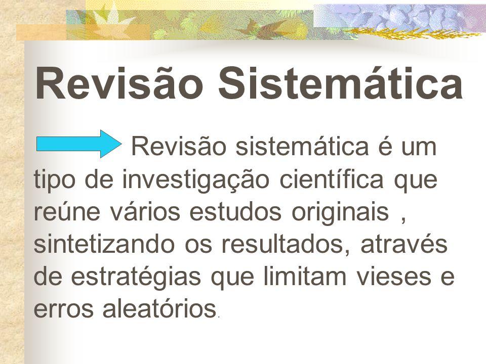 Revisão Sistemática Revisão sistemática é um tipo de investigação científica que reúne vários estudos originais, sintetizando os resultados, através d