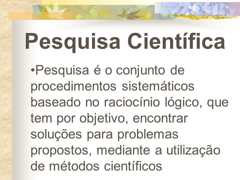 Pesquisa é o conjunto de procedimentos sistemáticos baseado no raciocínio lógico, que tem por objetivo, encontrar soluções para problemas propostos, m