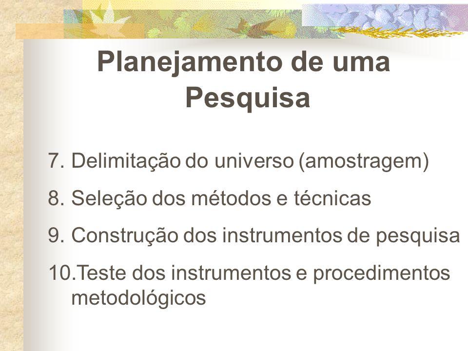Planejamento de uma Pesquisa 7.Delimitação do universo (amostragem) 8.Seleção dos métodos e técnicas 9.Construção dos instrumentos de pesquisa 10.Test