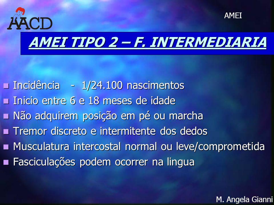 M. Angela Gianni AMEI AMEI TIPO 2 – F. INTERMEDIARIA Incidência - 1/24.100 nascimentos Incidência - 1/24.100 nascimentos Inicio entre 6 e 18 meses de